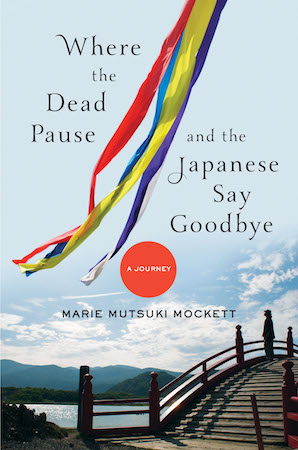 Where the Dead Pause and the Japanese Say Goodbye by Marie Mutsuki Mockett. January 2015. Published by WW Norton.