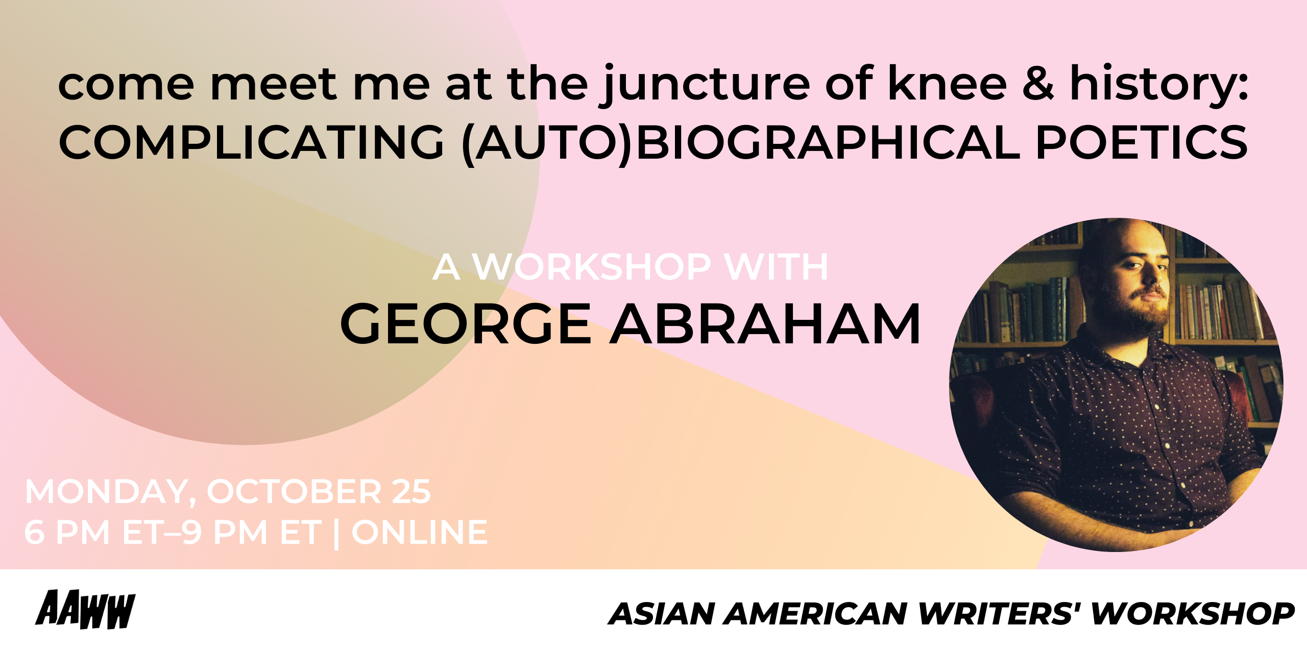 come meet me at the juncture of knee & history: Complicating (Auto)biographical Poetics, A Workshop with George Abraham